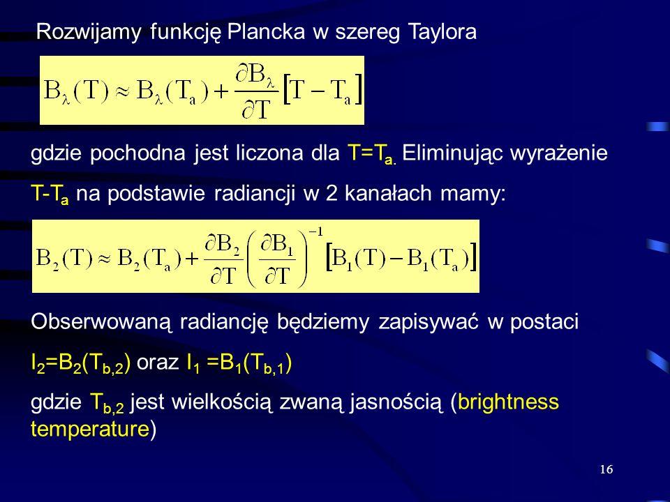 16 Rozwijamy funkcję Plancka w szereg Taylora gdzie pochodna jest liczona dla T=T a. Eliminując wyrażenie T-T a na podstawie radiancji w 2 kanałach ma