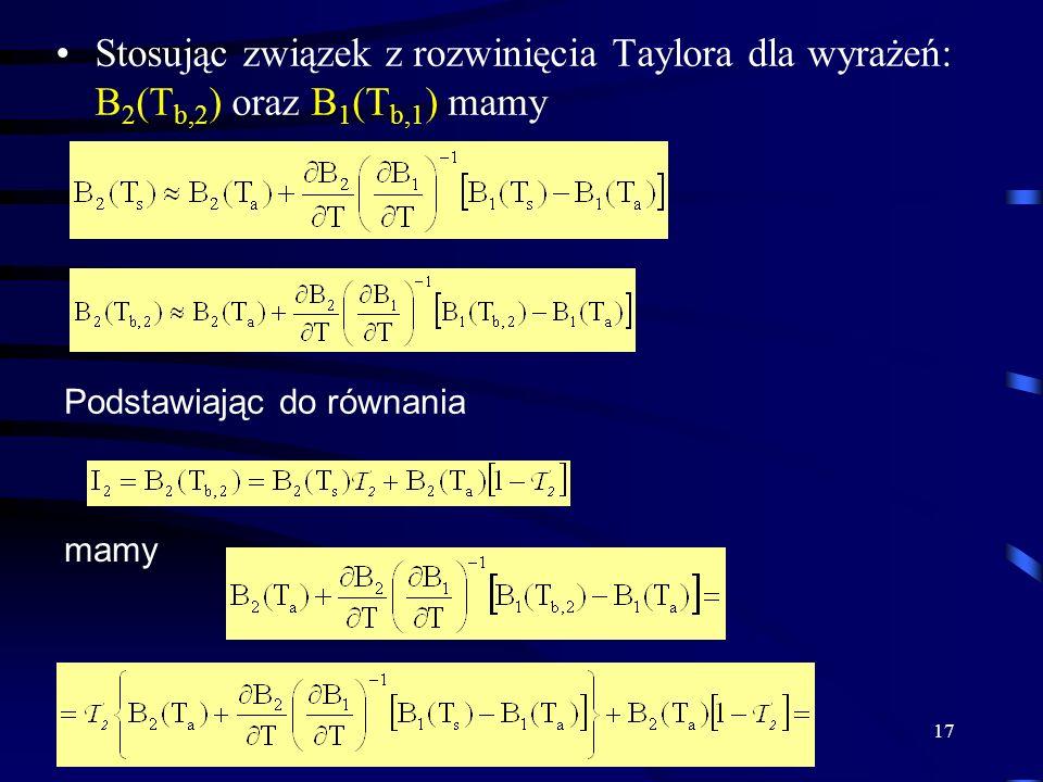 17 Stosując związek z rozwinięcia Taylora dla wyrażeń: B 2 (T b,2 ) oraz B 1 (T b,1 ) mamy Podstawiając do równania mamy