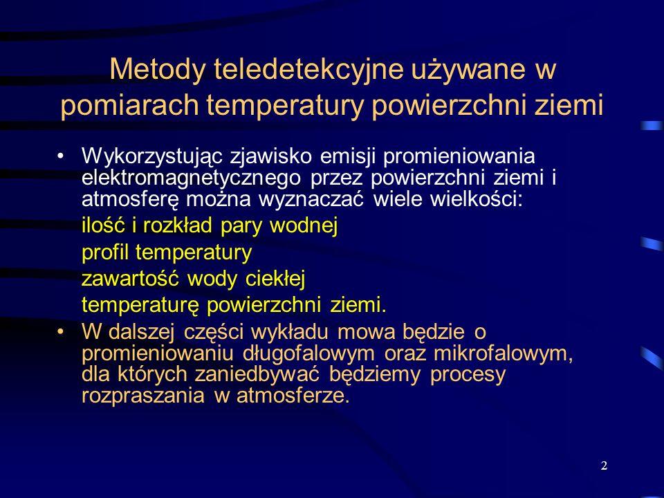 2 Metody teledetekcyjne używane w pomiarach temperatury powierzchni ziemi Wykorzystując zjawisko emisji promieniowania elektromagnetycznego przez powierzchni ziemi i atmosferę można wyznaczać wiele wielkości: ilość i rozkład pary wodnej profil temperatury zawartość wody ciekłej temperaturę powierzchni ziemi.