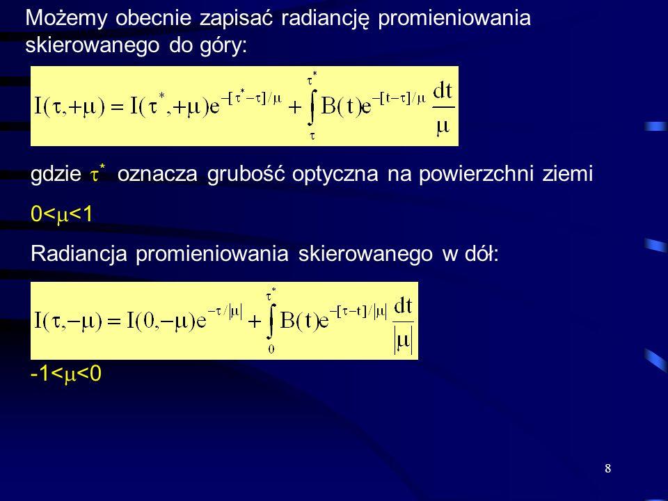 8 Możemy obecnie zapisać radiancję promieniowania skierowanego do góry: gdzie  * oznacza grubość optyczna na powierzchni ziemi 0<  <1 Radiancja promieniowania skierowanego w dół: -1<  <0