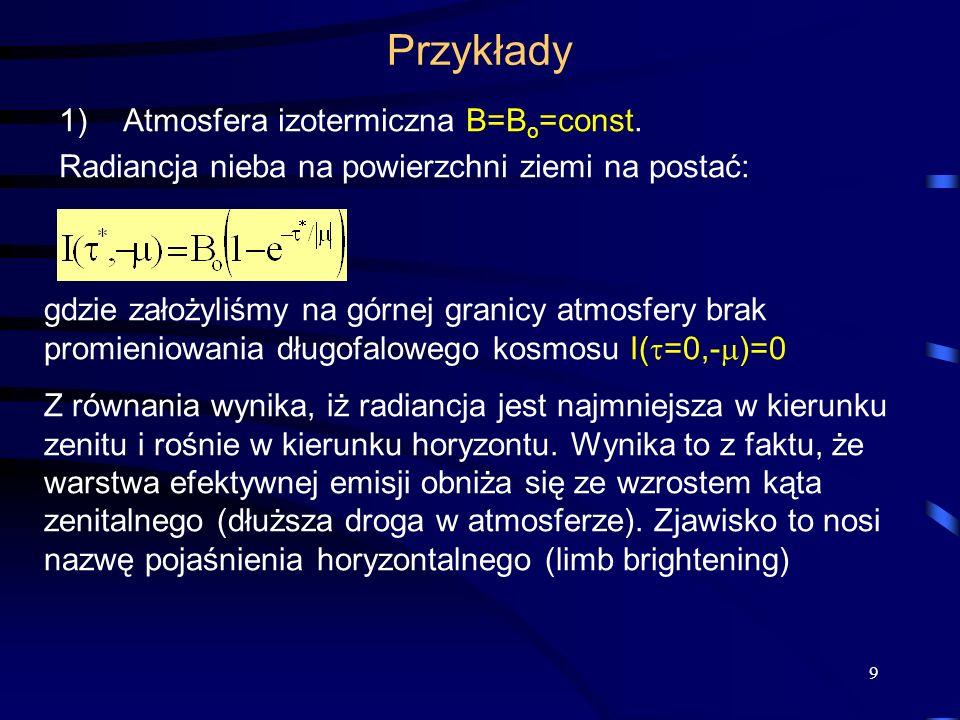 9 Przykłady 1)Atmosfera izotermiczna B=B o =const. Radiancja nieba na powierzchni ziemi na postać: gdzie założyliśmy na górnej granicy atmosfery brak