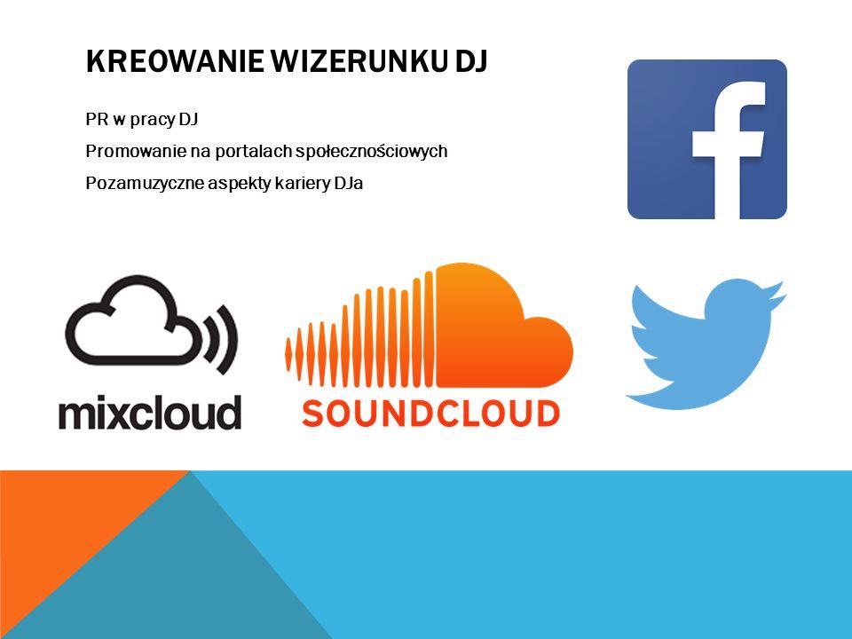 KREOWANIE WIZERUNKU DJ PR w pracy DJ Promowanie na portalach społecznościowych Pozamuzyczne aspekty kariery DJa