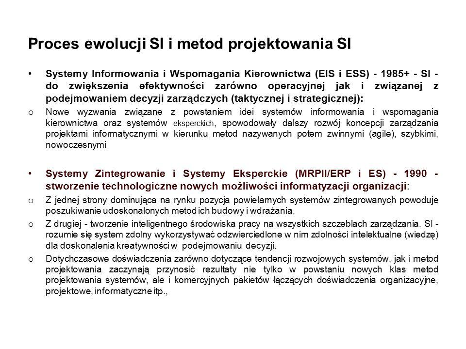 Proces ewolucji SI i metod projektowania SI Systemy Informowania i Wspomagania Kierownictwa (EIS i ESS) - 1985+ - SI - do zwiększenia efektywności zarówno operacyjnej jak i związanej z podejmowaniem decyzji zarządczych (taktycznej i strategicznej): o Nowe wyzwania związane z powstaniem idei systemów informowania i wspomagania kierownictwa oraz systemów eksperckich, spowodowały dalszy rozwój koncepcji zarządzania projektami informatycznymi w kierunku metod nazywanych potem zwinnymi (agile), szybkimi, nowoczesnymi Systemy Zintegrowanie i Systemy Eksperckie (MRPII/ERP i ES) - 1990 - stworzenie technologiczne nowych możliwości informatyzacji organizacji: o Z jednej strony dominująca na rynku pozycja powielarnych systemów zintegrowanych powoduje poszukiwanie udoskonalonych metod ich budowy i wdrażania.