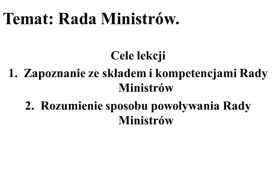 Temat: Rada Ministrów. Cele lekcji 1.Zapoznanie ze składem i kompetencjami Rady Ministrów 2.Rozumienie sposobu powoływania Rady Ministrów