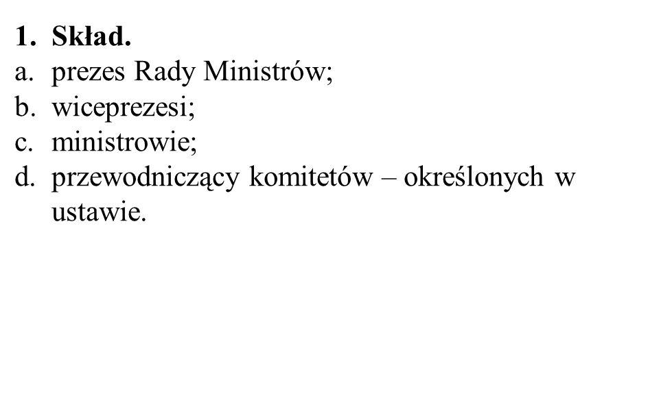 1.Skład. a.prezes Rady Ministrów; b.wiceprezesi; c.ministrowie; d.przewodniczący komitetów – określonych w ustawie.