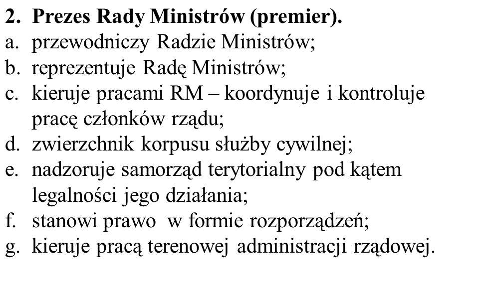 2.Prezes Rady Ministrów (premier). a.przewodniczy Radzie Ministrów; b.reprezentuje Radę Ministrów; c.kieruje pracami RM – koordynuje i kontroluje prac