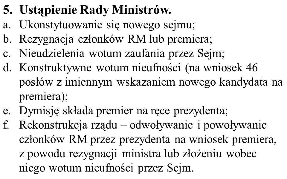 5.Ustąpienie Rady Ministrów. a.Ukonstytuowanie się nowego sejmu; b.Rezygnacja członków RM lub premiera; c.Nieudzielenia wotum zaufania przez Sejm; d.K