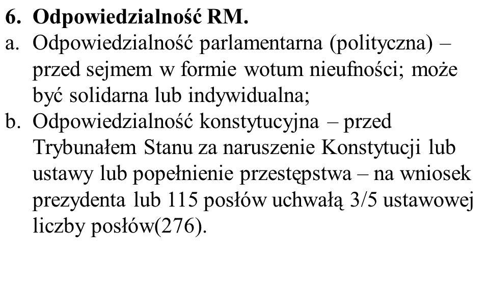 6.Odpowiedzialność RM. a.Odpowiedzialność parlamentarna (polityczna) – przed sejmem w formie wotum nieufności; może być solidarna lub indywidualna; b.