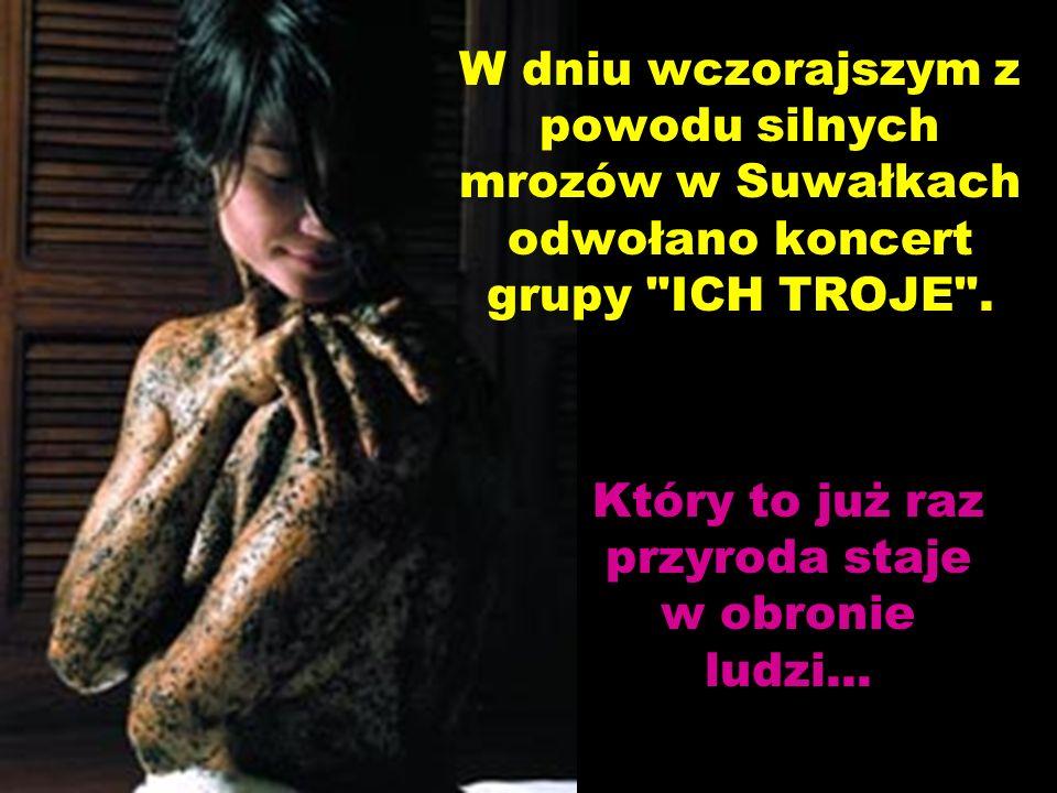 W dniu wczorajszym z powodu silnych mrozów w Suwałkach odwołano koncert grupy ICH TROJE .