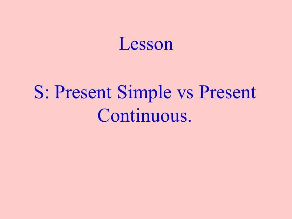 Lesson S: Present Simple vs Present Continuous.