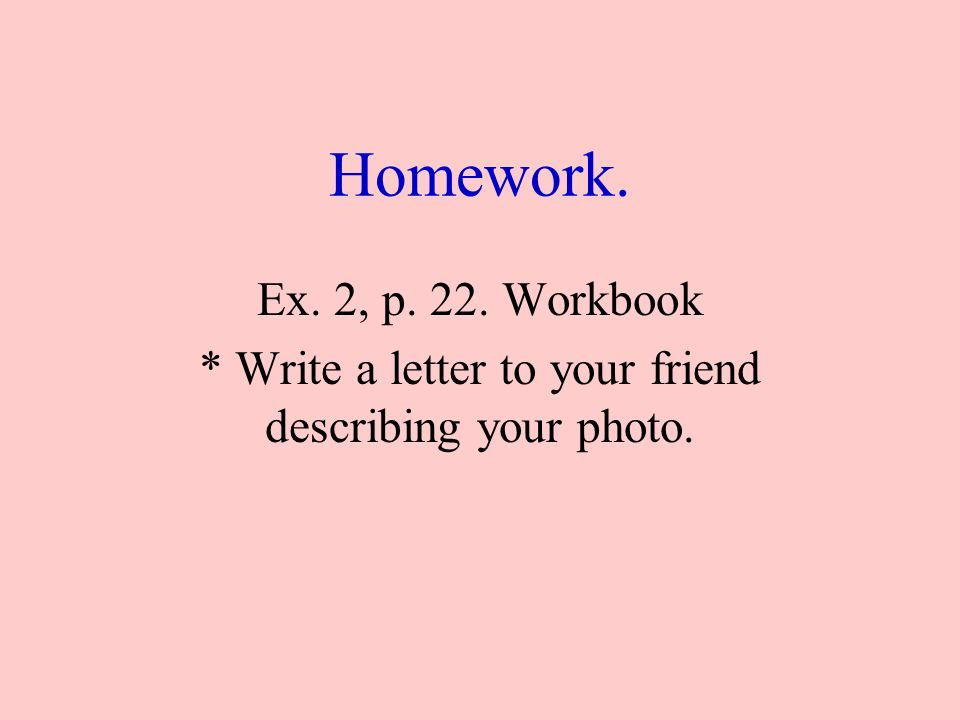 Homework. Ex. 2, p. 22. Workbook * Write a letter to your friend describing your photo.