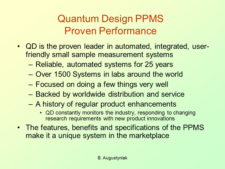 B. Augustyniak Quantum Design PPMS Proven Performance QD is the proven leader in automated, integrated, user- friendly small sample measurement system