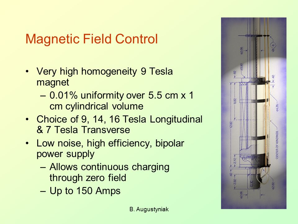 B. Augustyniak Magnetic Field Control Very high homogeneity 9 Tesla magnet –0.01% uniformity over 5.5 cm x 1 cm cylindrical volume Choice of 9, 14, 16