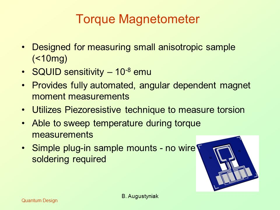 B. Augustyniak Torque Magnetometer Designed for measuring small anisotropic sample (<10mg) SQUID sensitivity – 10 -8 emu Provides fully automated, ang