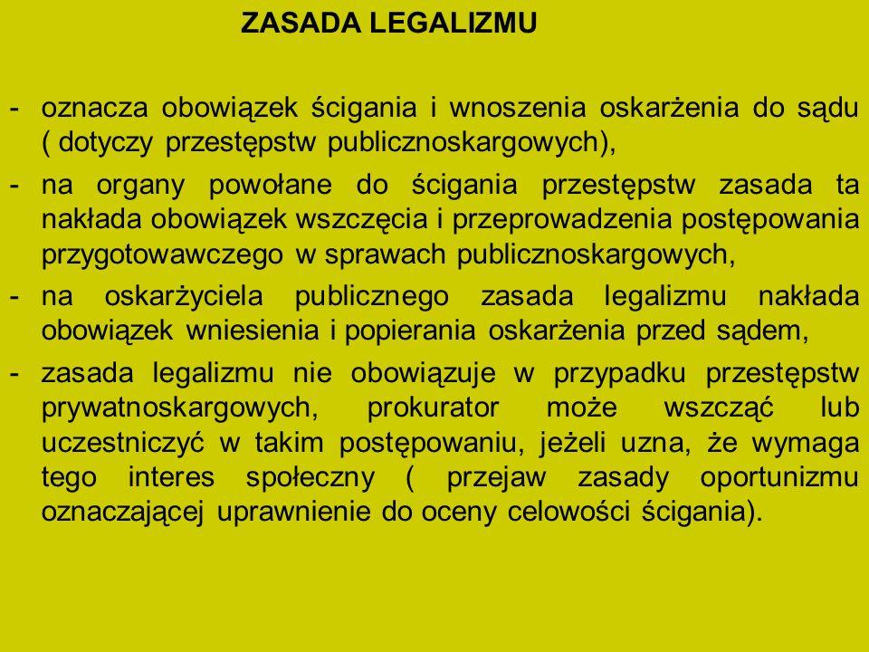 ZASADA LEGALIZMU -oznacza obowiązek ścigania i wnoszenia oskarżenia do sądu ( dotyczy przestępstw publicznoskargowych), -na organy powołane do ścigania przestępstw zasada ta nakłada obowiązek wszczęcia i przeprowadzenia postępowania przygotowawczego w sprawach publicznoskargowych, -na oskarżyciela publicznego zasada legalizmu nakłada obowiązek wniesienia i popierania oskarżenia przed sądem, -zasada legalizmu nie obowiązuje w przypadku przestępstw prywatnoskargowych, prokurator może wszcząć lub uczestniczyć w takim postępowaniu, jeżeli uzna, że wymaga tego interes społeczny ( przejaw zasady oportunizmu oznaczającej uprawnienie do oceny celowości ścigania).