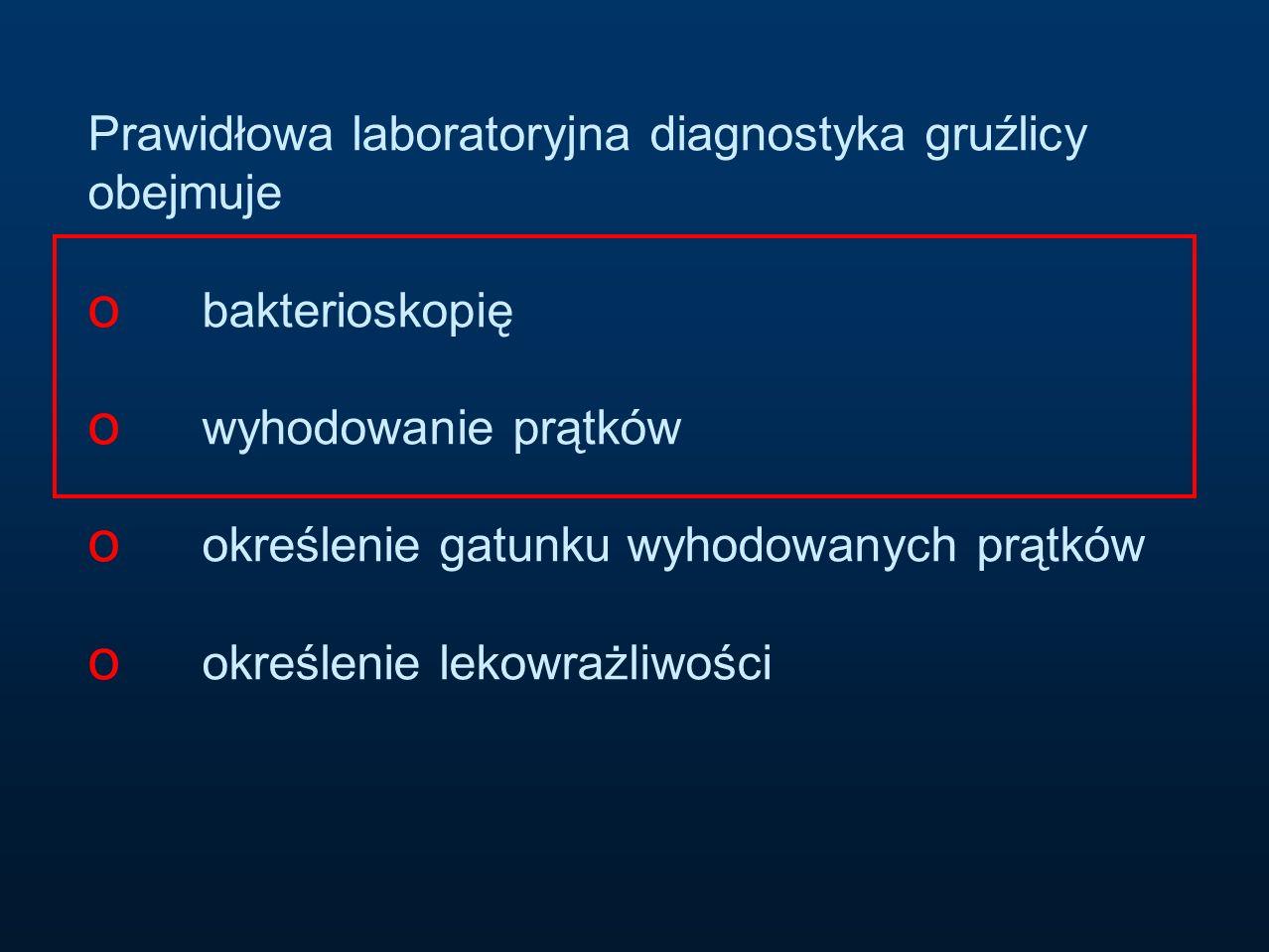 Prawidłowa laboratoryjna diagnostyka gruźlicy obejmuje o bakterioskopię o wyhodowanie prątków o określenie gatunku wyhodowanych prątków o określenie l
