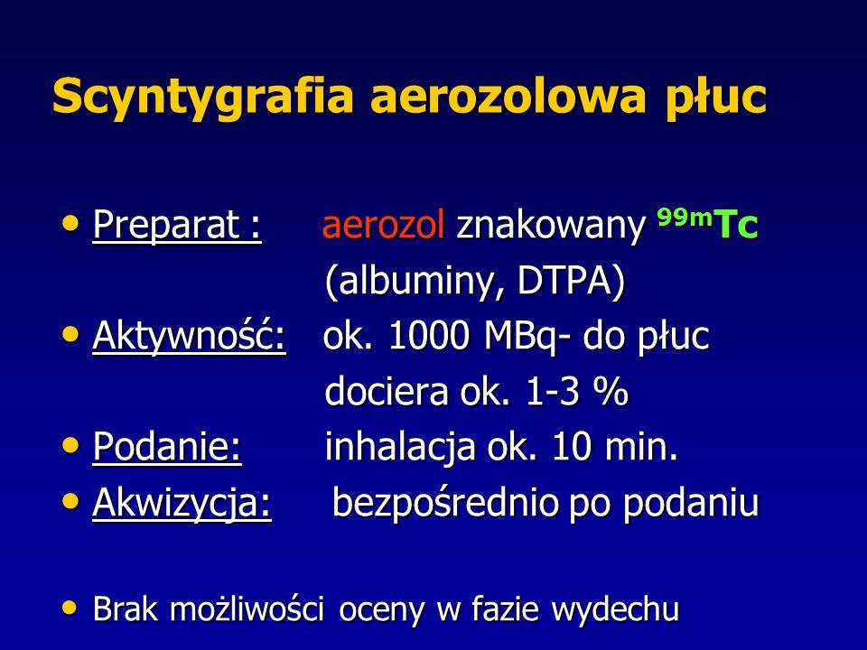 Scyntygrafia aerozolowa płuc Preparat : aerozol znakowany 99m Tc Preparat : aerozol znakowany 99m Tc (albuminy, DTPA) (albuminy, DTPA) Aktywność: ok.