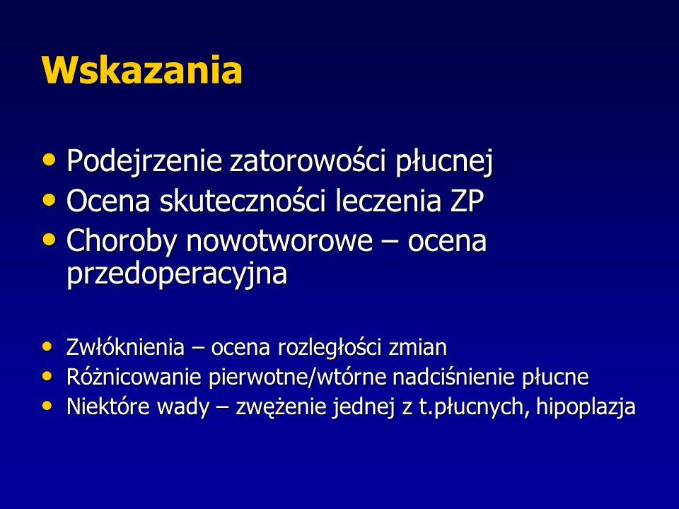Wskazania Podejrzenie zatorowości płucnej Podejrzenie zatorowości płucnej Ocena skuteczności leczenia ZP Ocena skuteczności leczenia ZP Choroby nowotworowe – ocena przedoperacyjna Choroby nowotworowe – ocena przedoperacyjna Zwłóknienia – ocena rozległości zmian Zwłóknienia – ocena rozległości zmian Różnicowanie pierwotne/wtórne nadciśnienie płucne Różnicowanie pierwotne/wtórne nadciśnienie płucne Niektóre wady – zwężenie jednej z t.płucnych, hipoplazja Niektóre wady – zwężenie jednej z t.płucnych, hipoplazja