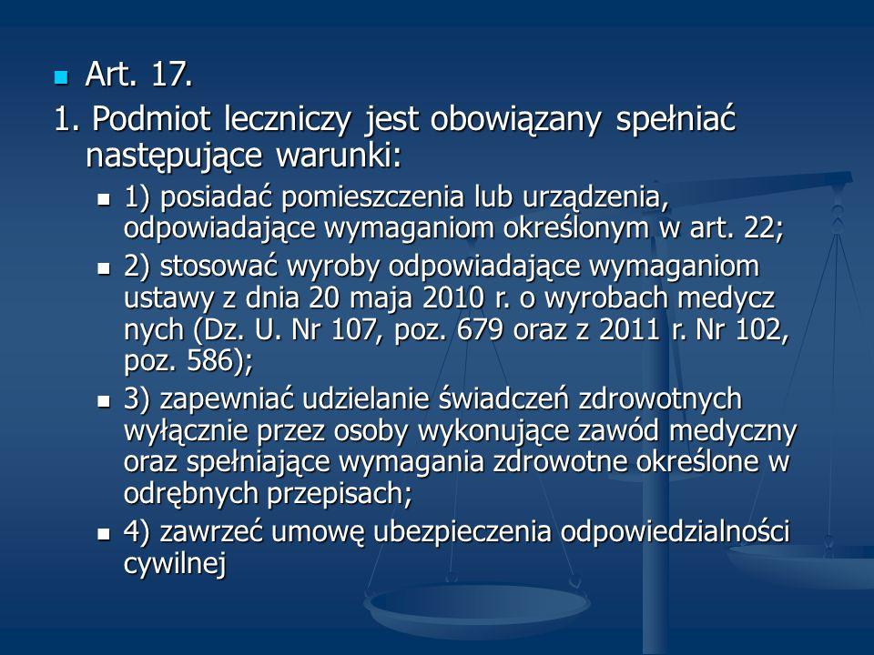 Art. 17. Art. 17. 1. Podmiot leczniczy jest obowiązany spełniać następujące warunki: 1) posiadać pomieszczenia lub urządzenia, odpowiadające wymaganio