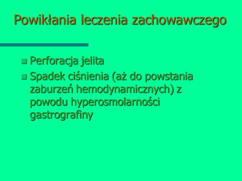 Powikłania leczenia zachowawczego Perforacja jelita Perforacja jelita Spadek ciśnienia (aż do powstania zaburzeń hemodynamicznych) z powodu hyperosmol
