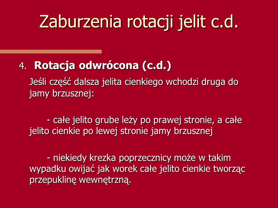Zaburzenia rotacji jelit c.d. 4. Rotacja odwrócona (c.d.) Jeśli część dalsza jelita cienkiego wchodzi druga do jamy brzusznej: - całe jelito grube leż