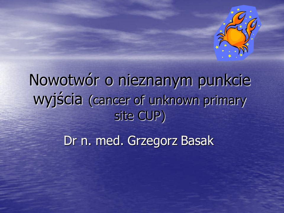 Nowotwór o nieznanym punkcie wyjścia (cancer of unknown primary site CUP) Dr n. med. Grzegorz Basak