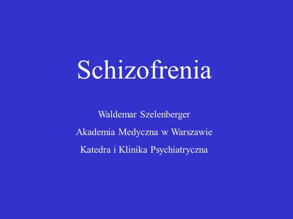 Schizofrenia Waldemar Szelenberger Akademia Medyczna w Warszawie Katedra i Klinika Psychiatryczna