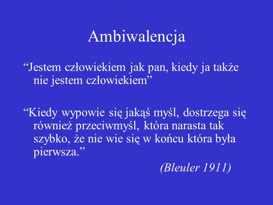 Ambiwalencja Jestem człowiekiem jak pan, kiedy ja także nie jestem człowiekiem Kiedy wypowie się jakąś myśl, dostrzega się również przeciwmyśl, która narasta tak szybko, że nie wie się w końcu która była pierwsza. (Bleuler 1911)
