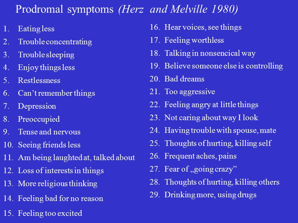 """Prodromal symptoms (Herz and Melville 1980) 1.Eating less 2.Trouble concentrating 3.Trouble sleeping 4.Enjoy things less 5.Restlessness 6.Can't remember things 7.Depression 8.Preoccupied 9.Tense and nervous 10.Seeing friends less 11.Am being laughted at, talked about 12.Loss of interests in things 13.More religious thinking 14.Feeling bad for no reason 15.Feeling too excited 16.Hear voices, see things 17.Feeling worthless 18.Talking in nonsencical way 19.Believe someone else is controlling 20.Bad dreams 21.Too aggressive 22.Feeling angry at little things 23.Not caring about way I look 24.Having trouble with spouse, mate 25.Thoughts of hurting, killing self 26.Frequent aches, pains 27.Fear of """"going crazy 28.Thoughts of hurting, killing others 29.Drinking more, using drugs"""