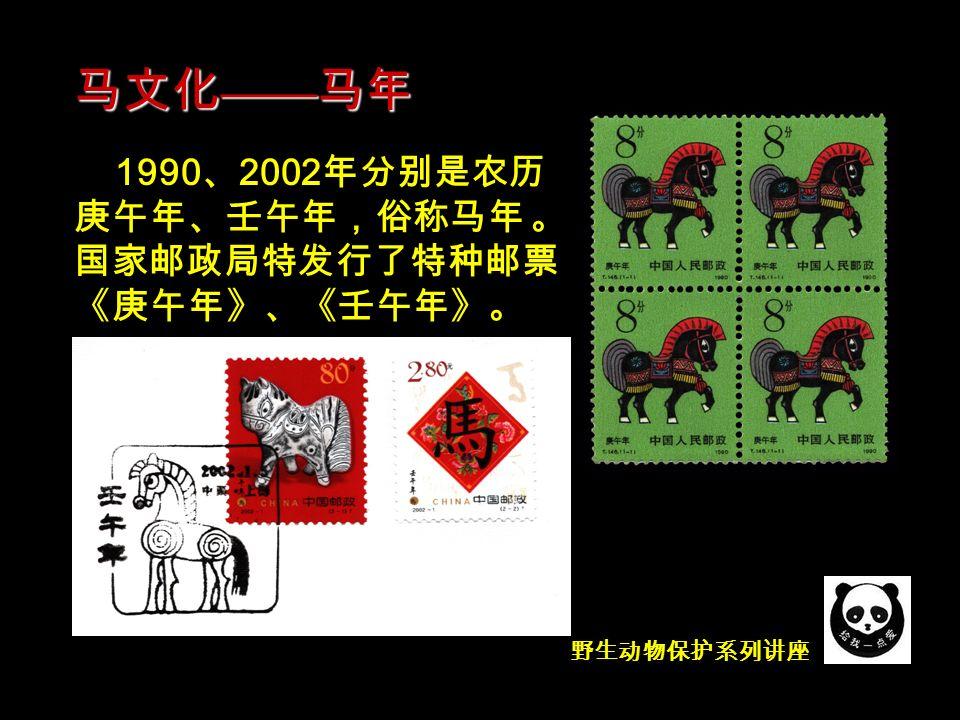 1990 、 2002 年分别是农历 庚午年、壬午年,俗称马年 。 国家邮政局特发行了特种邮票 《庚午年》、《壬午年》。 马文化 —— 马年