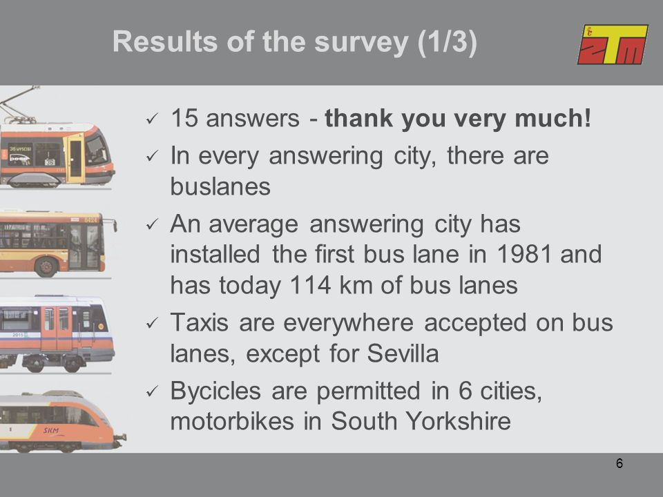 7 Results of the survey (2/3) Usage of bus lanes by non-permitted vehicles is everywhere fined Fines have a wide scale, from 25 EUR (Warsaw) up to 120 GBP (London) Some bus lanes are connected with a whole marketing concept (Zuidtangent, Amsterdam) In Torino there is an interesting idea to use the cameras in buses to collect evidence (photos)
