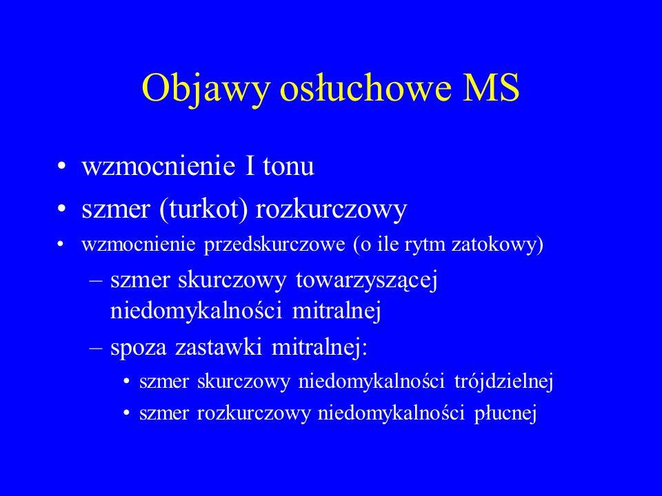 Objawy osłuchowe MS wzmocnienie I tonu szmer (turkot) rozkurczowy wzmocnienie przedskurczowe (o ile rytm zatokowy) –szmer skurczowy towarzyszącej nied