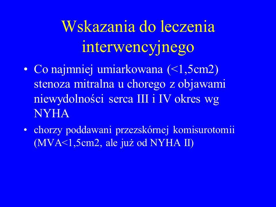 Wskazania do leczenia interwencyjnego Co najmniej umiarkowana (<1,5cm2) stenoza mitralna u chorego z objawami niewydolności serca III i IV okres wg NY