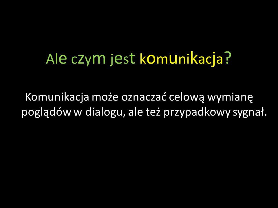 Al e c z y m j e s t k o m u ni k ac j a ? Komunikacja może oznaczać celową wymianę poglądów w dialogu, ale też przypadkowy sygnał.