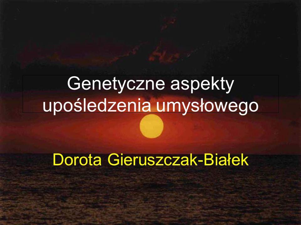 Genetyczne aspekty upośledzenia umysłowego Dorota Gieruszczak-Białek
