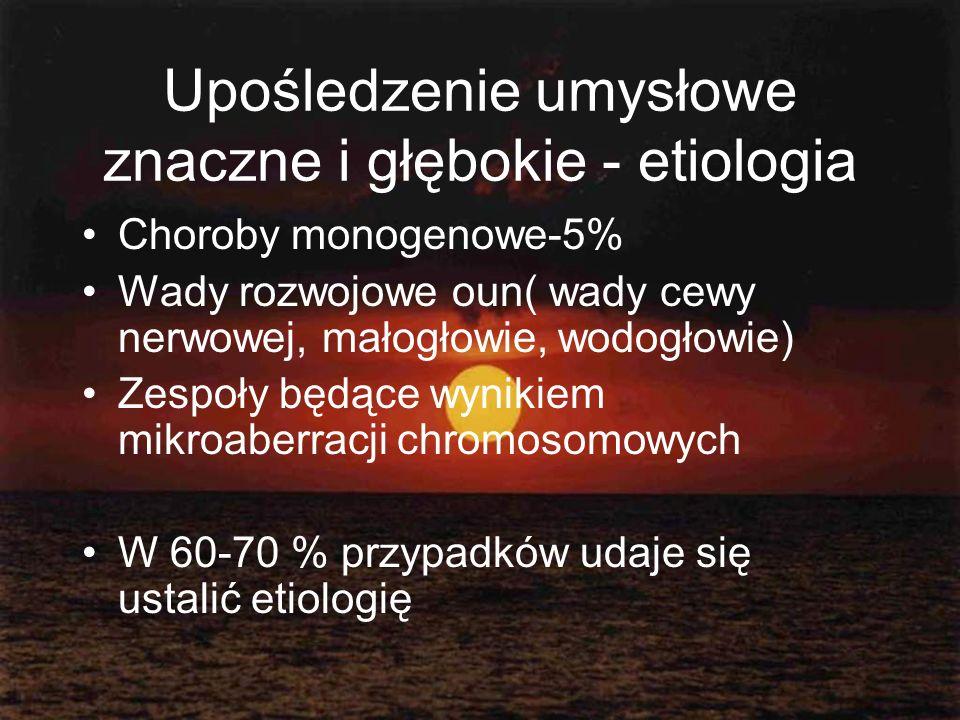 Upośledzenie umysłowe znaczne i głębokie - etiologia Choroby monogenowe-5% Wady rozwojowe oun( wady cewy nerwowej, małogłowie, wodogłowie) Zespoły będ