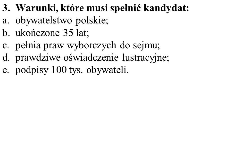 3.Warunki, które musi spełnić kandydat: a.obywatelstwo polskie; b.ukończone 35 lat; c.pełnia praw wyborczych do sejmu; d.prawdziwe oświadczenie lustracyjne; e.podpisy 100 tys.