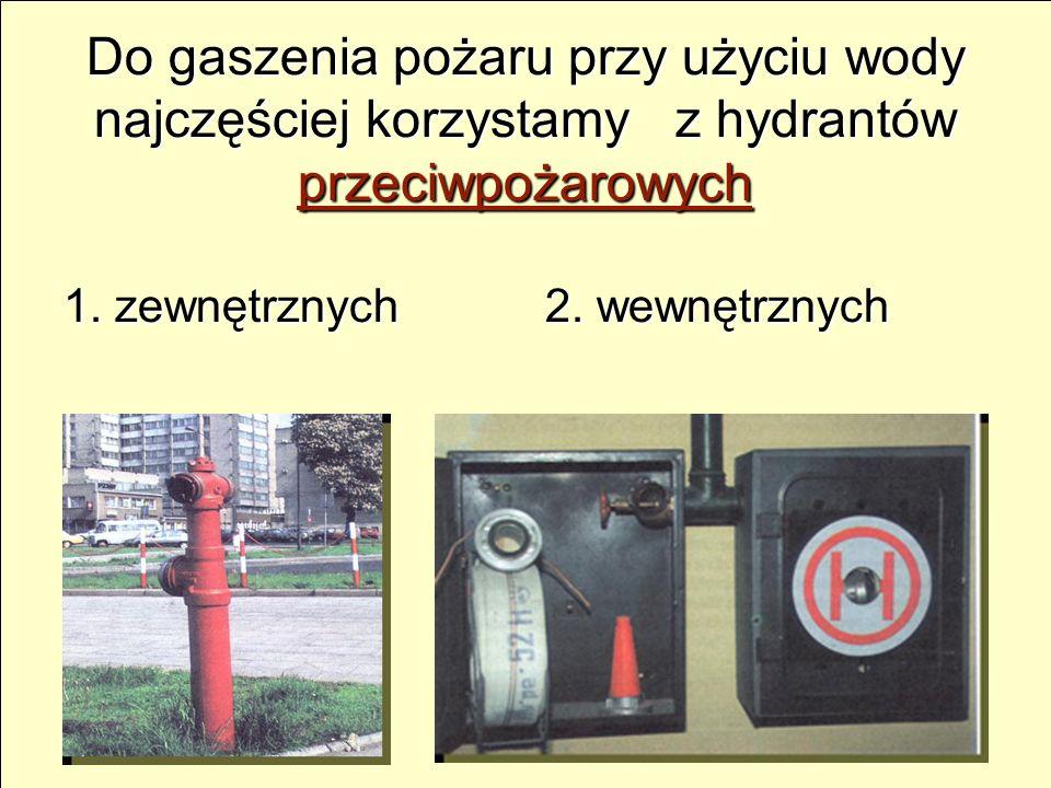 Do gaszenia pożaru przy użyciu wody najczęściej korzystamy z hydrantów przeciwpożarowych 1. zewnętrznych 2. wewnętrznych