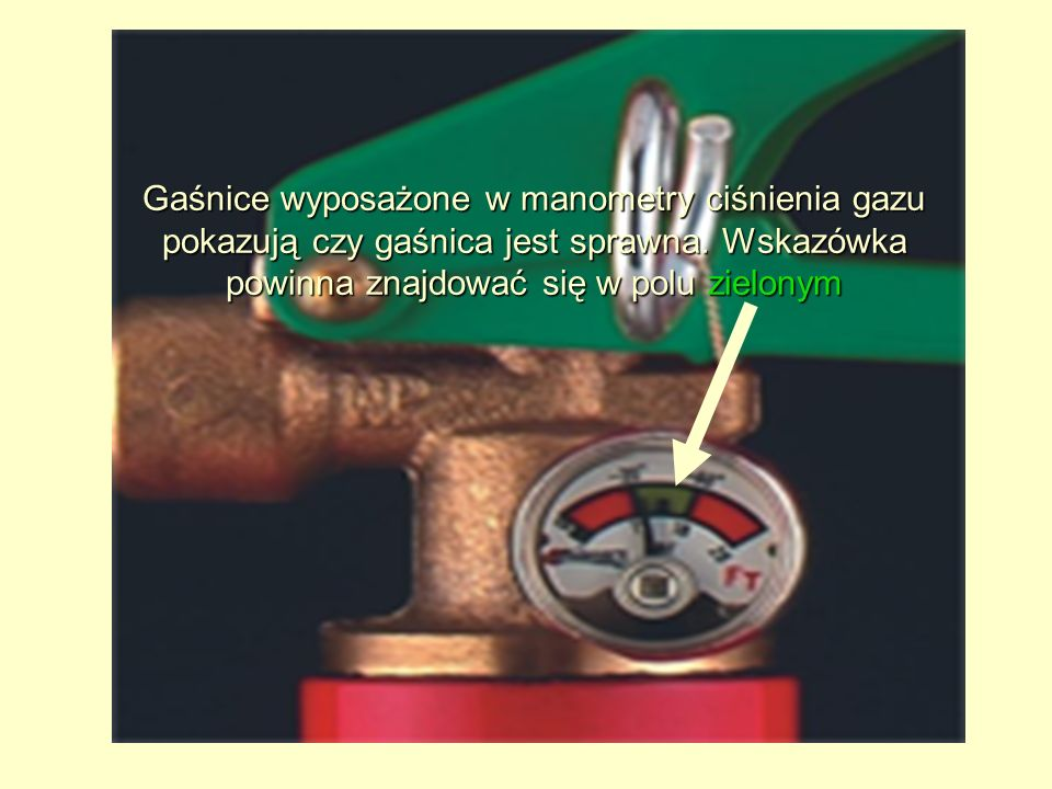 Gaśnice wyposażone w manometry ciśnienia gazu pokazują czy gaśnica jest sprawna. Wskazówka powinna znajdować się w polu zielonym