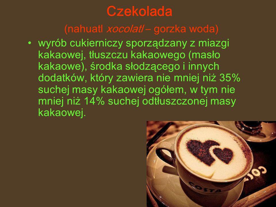 Czekolada (nahuatl xocolatl – gorzka woda) wyrób cukierniczy sporządzany z miazgi kakaowej, tłuszczu kakaowego (masło kakaowe), środka słodzącego i innych dodatków, który zawiera nie mniej niż 35% suchej masy kakaowej ogółem, w tym nie mniej niż 14% suchej odtłuszczonej masy kakaowej.
