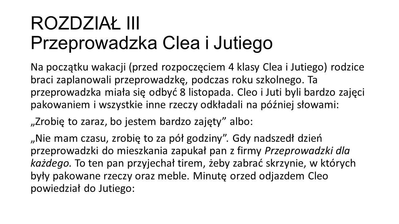 ROZDZIAŁ III Przeprowadzka Clea i Jutiego Na początku wakacji (przed rozpoczęciem 4 klasy Clea i Jutiego) rodzice braci zaplanowali przeprowadzkę, pod
