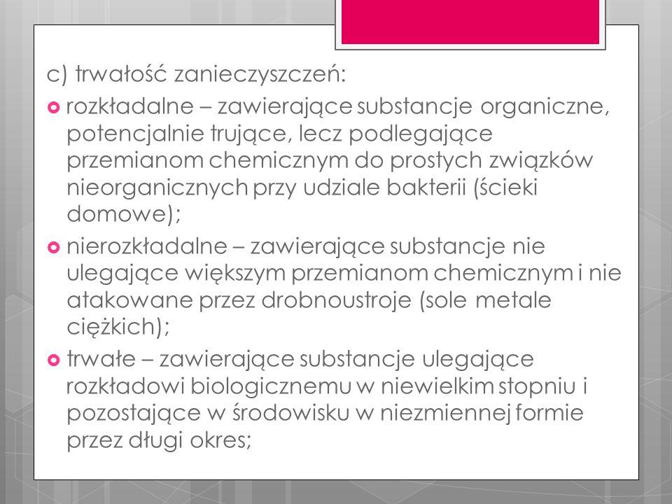 c) trwałość zanieczyszczeń:  rozkładalne – zawierające substancje organiczne, potencjalnie trujące, lecz podlegające przemianom chemicznym do prostych związków nieorganicznych przy udziale bakterii (ścieki domowe);  nierozkładalne – zawierające substancje nie ulegające większym przemianom chemicznym i nie atakowane przez drobnoustroje (sole metale ciężkich);  trwałe – zawierające substancje ulegające rozkładowi biologicznemu w niewielkim stopniu i pozostające w środowisku w niezmiennej formie przez długi okres;
