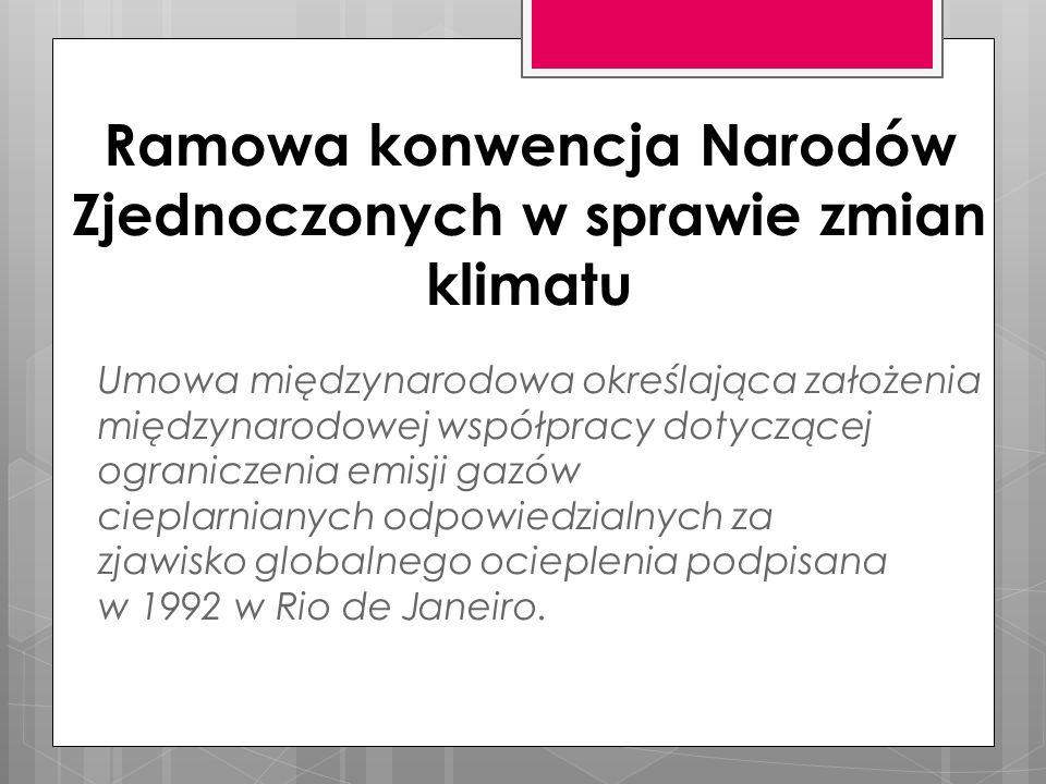 Ramowa konwencja Narodów Zjednoczonych w sprawie zmian klimatu Umowa międzynarodowa określająca założenia międzynarodowej współpracy dotyczącej ograniczenia emisji gazów cieplarnianych odpowiedzialnych za zjawisko globalnego ocieplenia podpisana w 1992 w Rio de Janeiro.