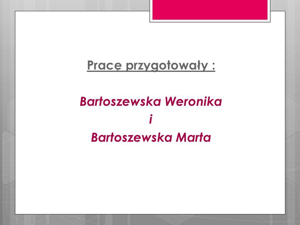 Pracę przygotowały : Bartoszewska Weronika i Bartoszewska Marta