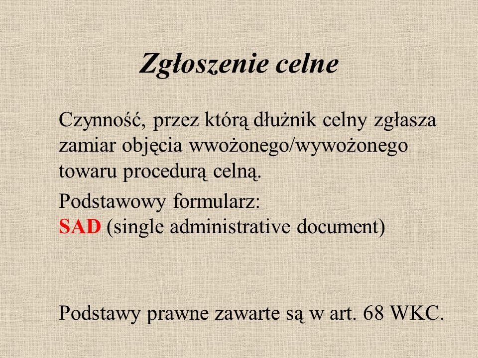 Zgłoszenie celne Czynność, przez którą dłużnik celny zgłasza zamiar objęcia wwożonego/wywożonego towaru procedurą celną. Podstawowy formularz: SAD (si