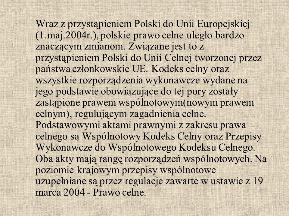 Wraz z przystąpieniem Polski do Unii Europejskiej (1.maj.2004r.), polskie prawo celne uległo bardzo znaczącym zmianom. Związane jest to z przystąpieni