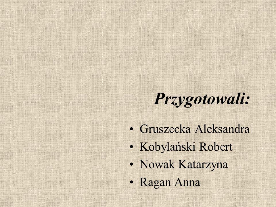 Przygotowali: Gruszecka Aleksandra Kobylański Robert Nowak Katarzyna Ragan Anna