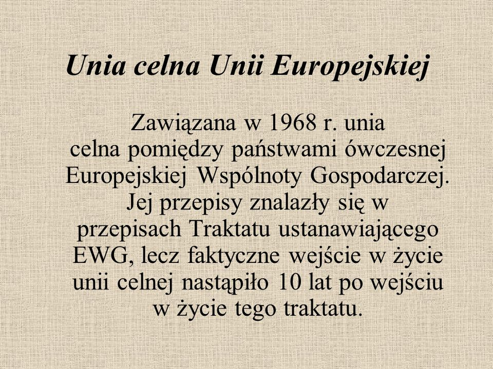 Unia celna Unii Europejskiej Zawiązana w 1968 r. unia celna pomiędzy państwami ówczesnej Europejskiej Wspólnoty Gospodarczej. Jej przepisy znalazły si
