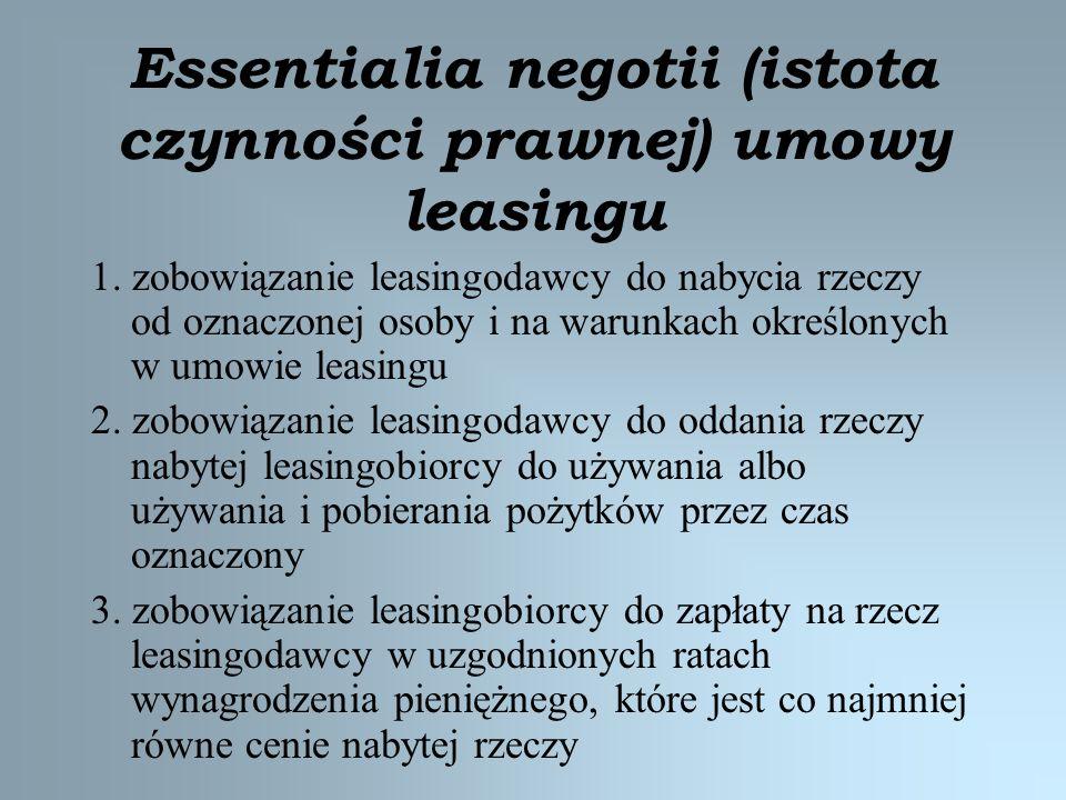 Essentialia negotii (istota czynności prawnej) umowy leasingu 1. zobowiązanie leasingodawcy do nabycia rzeczy od oznaczonej osoby i na warunkach okreś