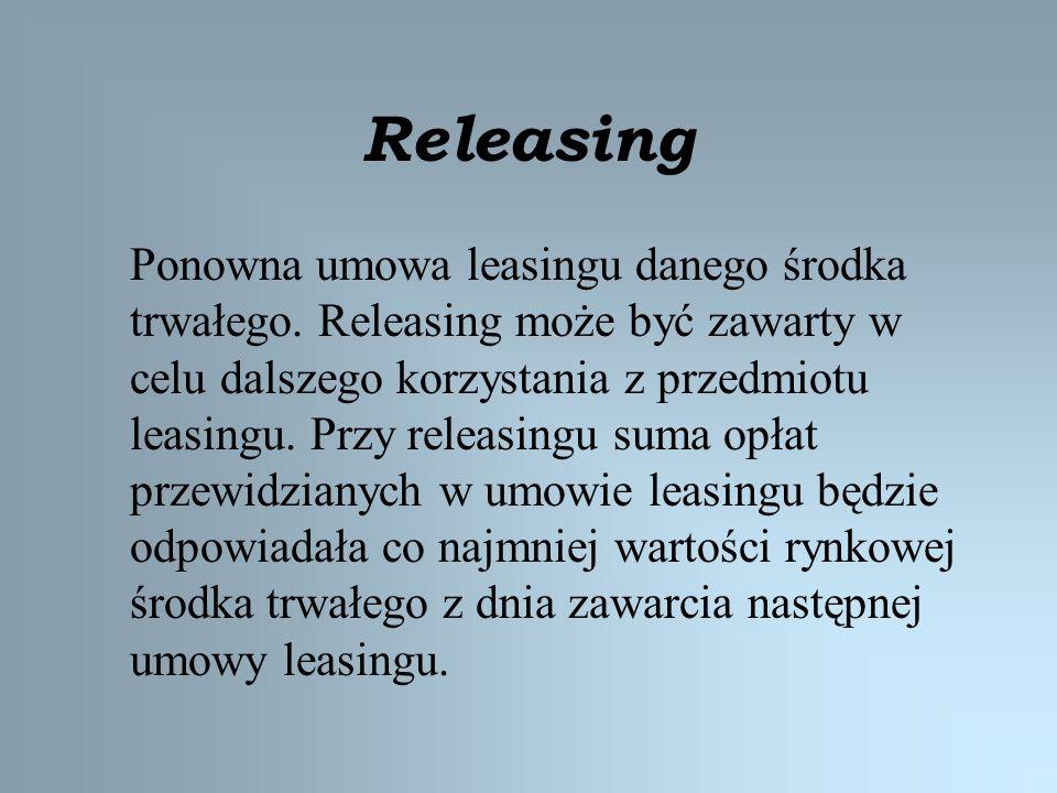Releasing Ponowna umowa leasingu danego środka trwałego. Releasing może być zawarty w celu dalszego korzystania z przedmiotu leasingu. Przy releasingu